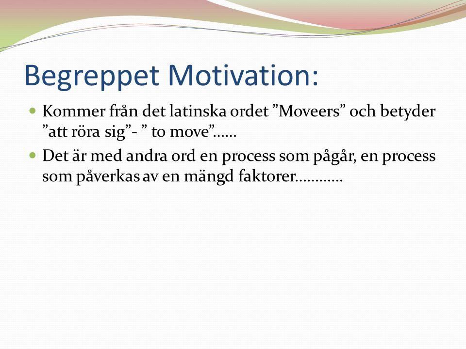 Begreppet Motivation: Kommer från det latinska ordet Moveers och betyder att röra sig - to move …… Det är med andra ord en process som pågår, en process som påverkas av en mängd faktorer…………