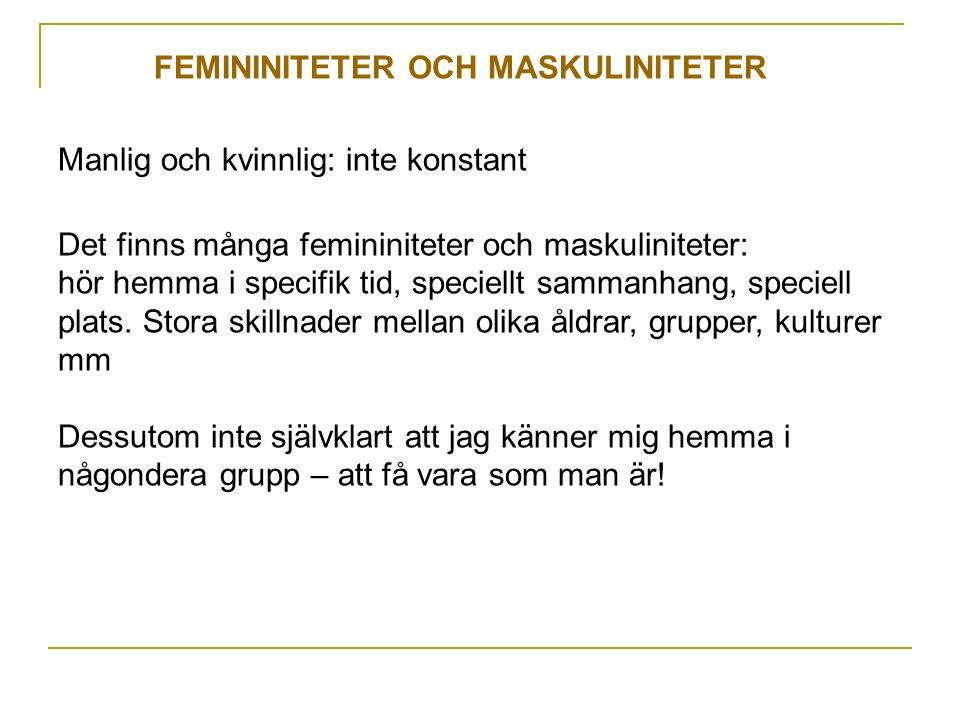 FEMININITETER OCH MASKULINITETER Manlig och kvinnlig: inte konstant Det finns många femininiteter och maskuliniteter: hör hemma i specifik tid, speciellt sammanhang, speciell plats.