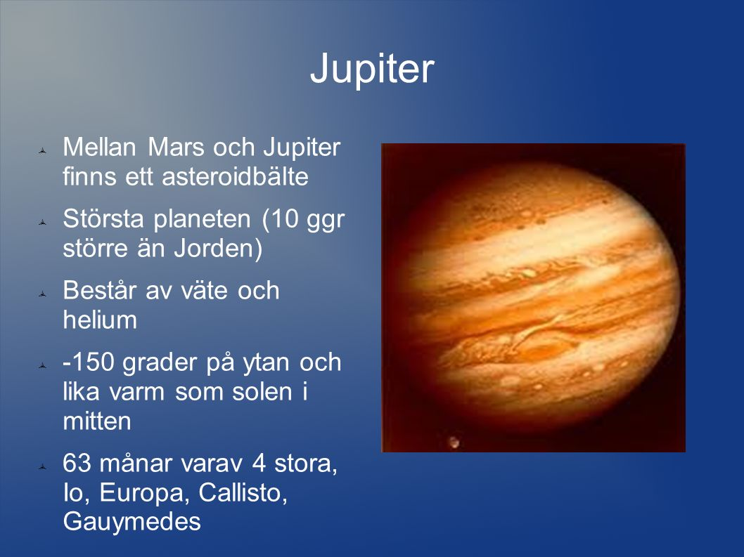 Jupiter  Mellan Mars och Jupiter finns ett asteroidbälte  Största planeten (10 ggr större än Jorden)  Består av väte och helium  -150 grader på ytan och lika varm som solen i mitten  63 månar varav 4 stora, Io, Europa, Callisto, Gauymedes