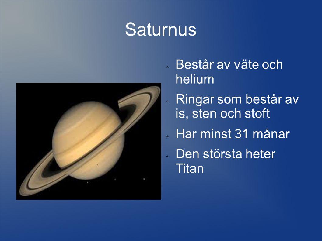 Saturnus  Består av väte och helium  Ringar som består av is, sten och stoft  Har minst 31 månar  Den största heter Titan