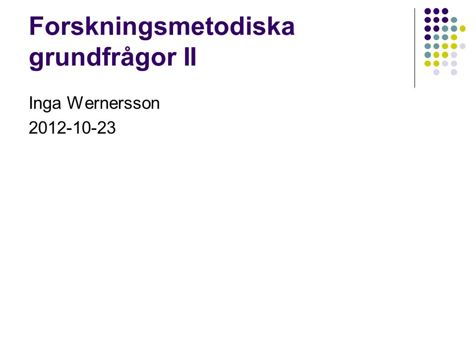 Forskningsmetodiska grundfrågor II Inga Wernersson 2012-10-23