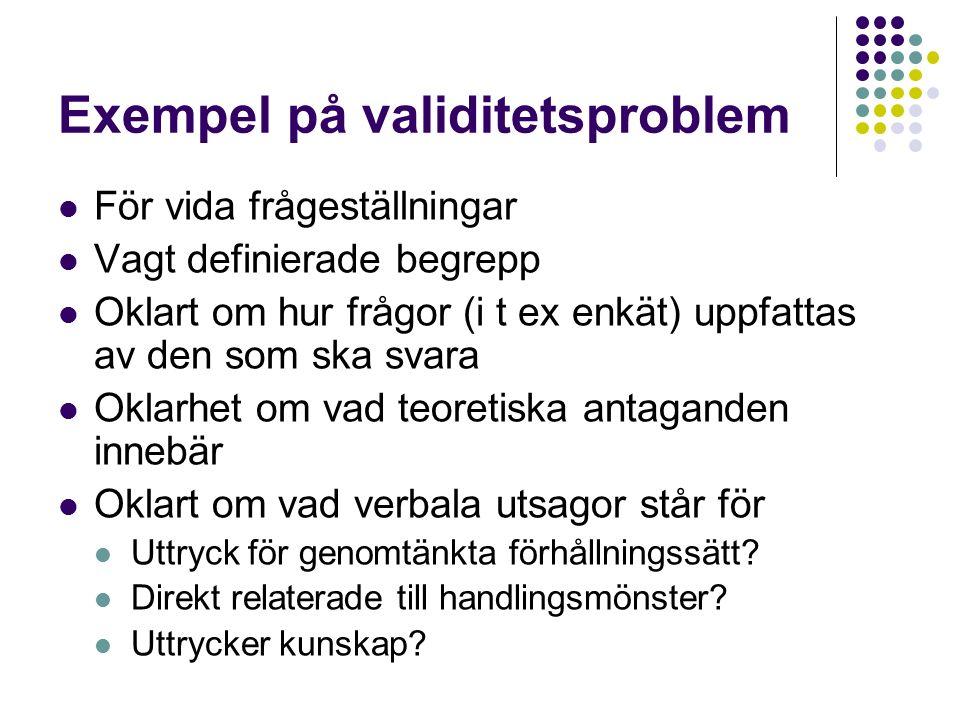 Exempel på validitetsproblem För vida frågeställningar Vagt definierade begrepp Oklart om hur frågor (i t ex enkät) uppfattas av den som ska svara Oklarhet om vad teoretiska antaganden innebär Oklart om vad verbala utsagor står för Uttryck för genomtänkta förhållningssätt.