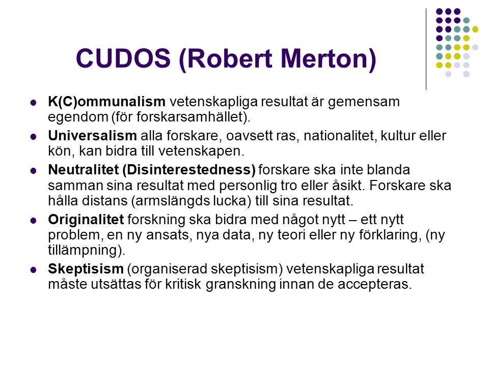 CUDOS (Robert Merton) K(C)ommunalism vetenskapliga resultat är gemensam egendom (för forskarsamhället). Universalism alla forskare, oavsett ras, natio