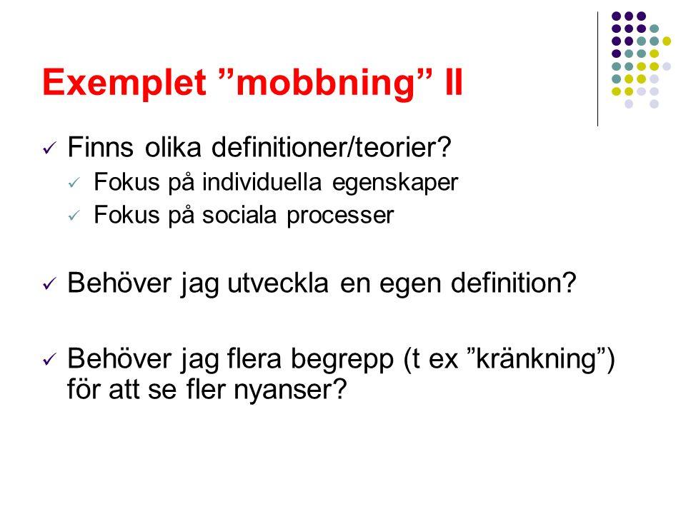 """Exemplet """"mobbning"""" II Finns olika definitioner/teorier? Fokus på individuella egenskaper Fokus på sociala processer Behöver jag utveckla en egen defi"""