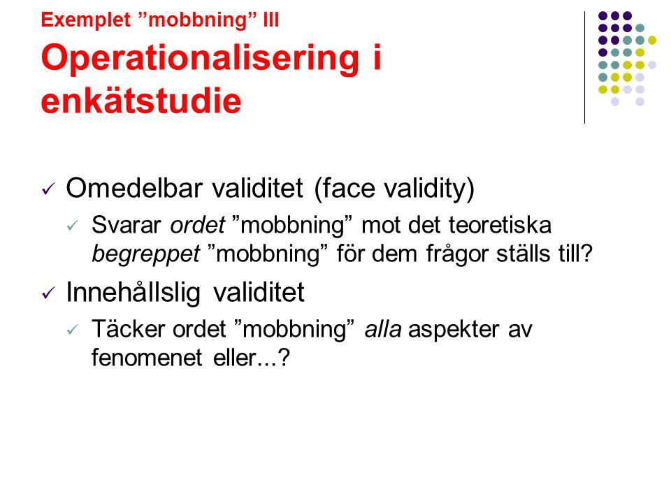 """Exemplet """"mobbning"""" III Operationalisering i enkätstudie Omedelbar validitet (face validity) Svarar ordet """"mobbning"""" mot det teoretiska begreppet """"mob"""