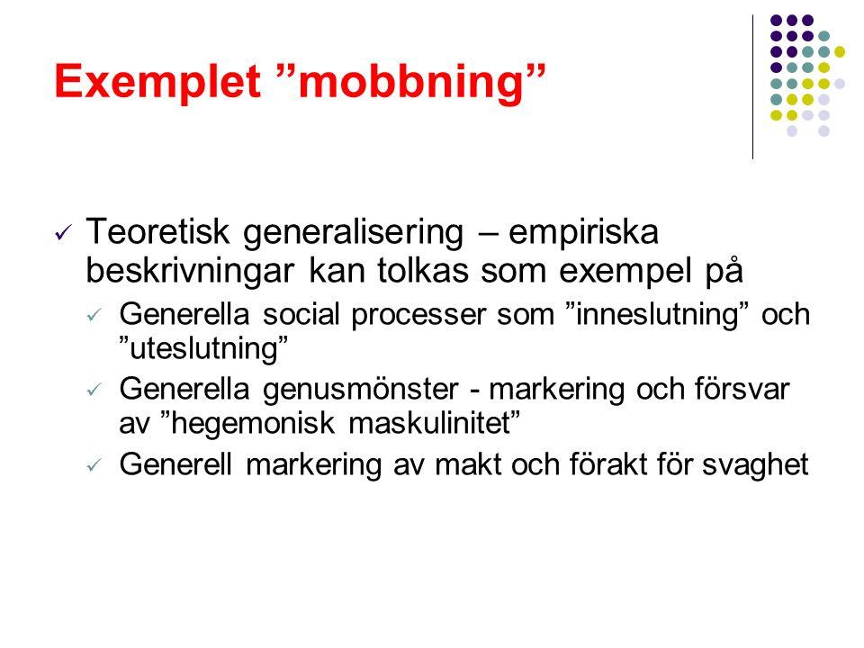 Exemplet mobbning Teoretisk generalisering – empiriska beskrivningar kan tolkas som exempel på Generella social processer som inneslutning och uteslutning Generella genusmönster - markering och försvar av hegemonisk maskulinitet Generell markering av makt och förakt för svaghet