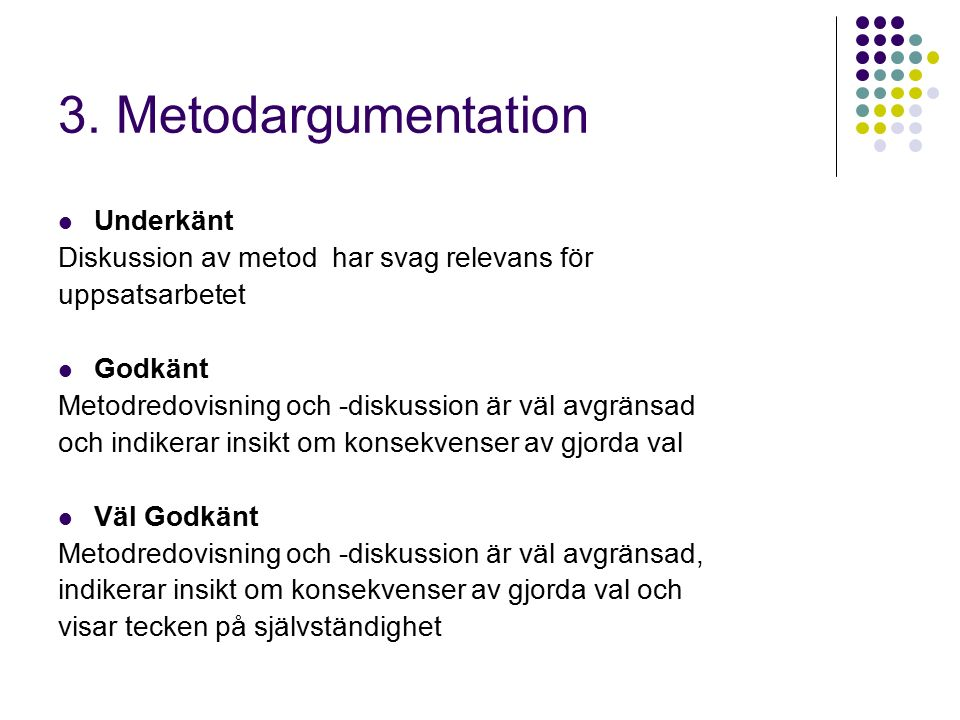 3. Metodargumentation Underkänt Diskussion av metod har svag relevans för uppsatsarbetet Godkänt Metodredovisning och -diskussion är väl avgränsad och