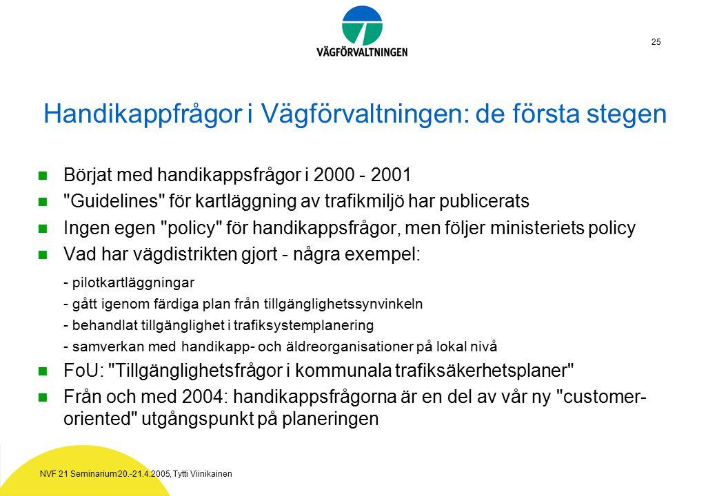NVF 21 Seminarium 20.-21.4.2005, Tytti Viinikainen 25 Handikappfrågor i Vägförvaltningen: de första stegen Börjat med handikappsfrågor i 2000 - 2001 Guidelines för kartläggning av trafikmiljö har publicerats Ingen egen policy för handikappsfrågor, men följer ministeriets policy Vad har vägdistrikten gjort - några exempel: - pilotkartläggningar - gått igenom färdiga plan från tillgänglighetssynvinkeln - behandlat tillgänglighet i trafiksystemplanering - samverkan med handikapp- och äldreorganisationer på lokal nivå FoU: Tillgänglighetsfrågor i kommunala trafiksäkerhetsplaner Från och med 2004: handikappsfrågorna är en del av vår ny customer- oriented utgångspunkt på planeringen