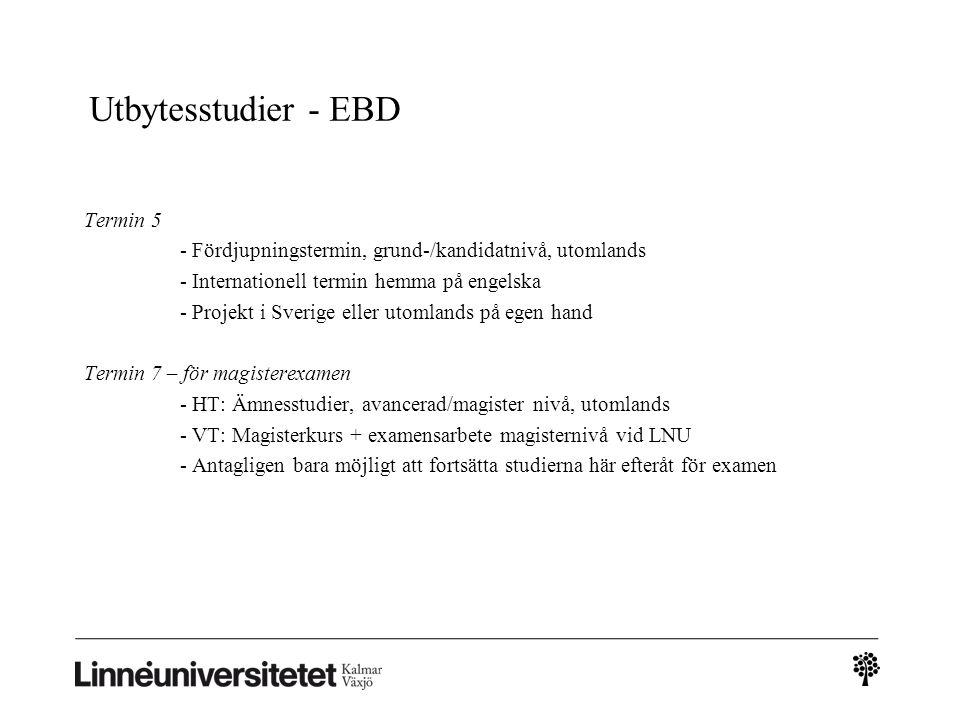 Termin 5 - Fördjupningstermin, grund-/kandidatnivå, utomlands - Internationell termin hemma på engelska - Projekt i Sverige eller utomlands på egen hand Termin 7 – för magisterexamen - HT: Ämnesstudier, avancerad/magister nivå, utomlands - VT: Magisterkurs + examensarbete magisternivå vid LNU - Antagligen bara möjligt att fortsätta studierna här efteråt för examen Utbytesstudier - EBD