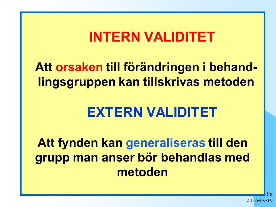 2016-09-19 15 INTERN VALIDITET Att orsaken till förändringen i behand- lingsgruppen kan tillskrivas metoden EXTERN VALIDITET Att fynden kan generaliseras till den grupp man anser bör behandlas med metoden