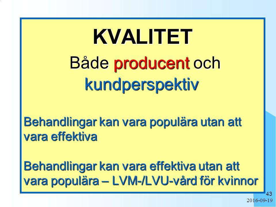 2016-09-19 43 KVALITET Både producent och kundperspektiv Behandlingar kan vara populära utan att vara effektiva Behandlingar kan vara effektiva utan att vara populära – LVM-/LVU-vård för kvinnor KVALITET Både producent och kundperspektiv Behandlingar kan vara populära utan att vara effektiva Behandlingar kan vara effektiva utan att vara populära – LVM-/LVU-vård för kvinnor
