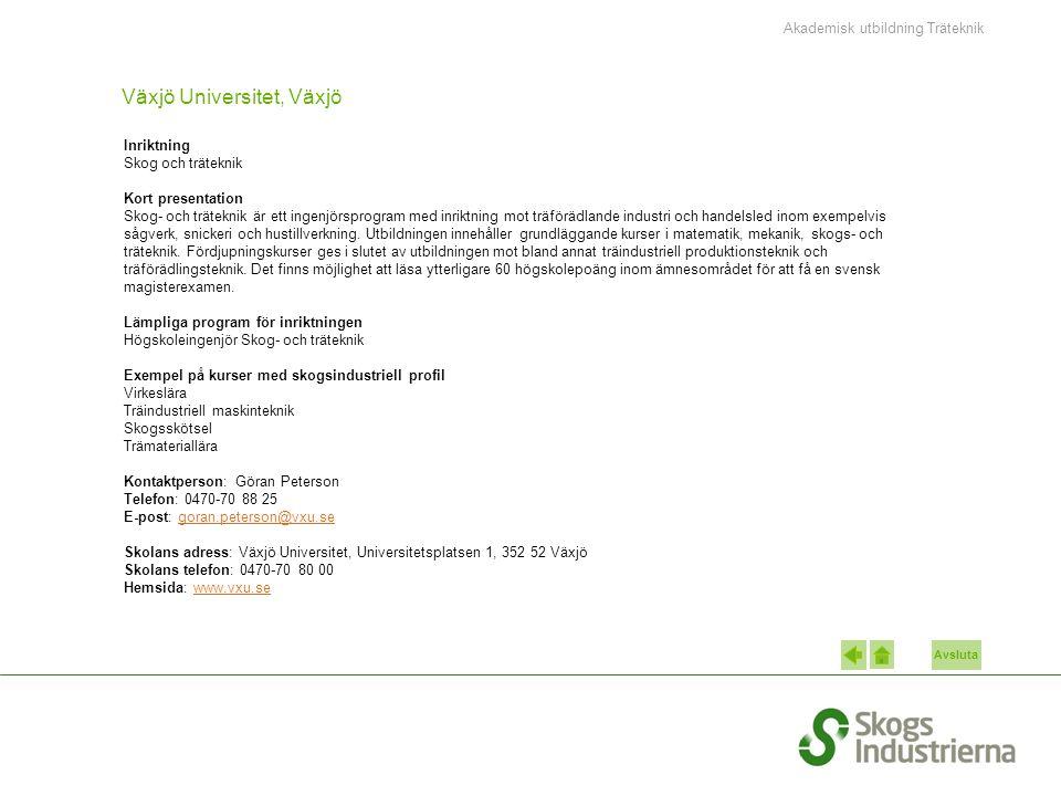 Avsluta Växjö Universitet, Växjö Inriktning Skog och träteknik Kort presentation Skog- och träteknik är ett ingenjörsprogram med inriktning mot träförädlande industri och handelsled inom exempelvis sågverk, snickeri och hustillverkning.