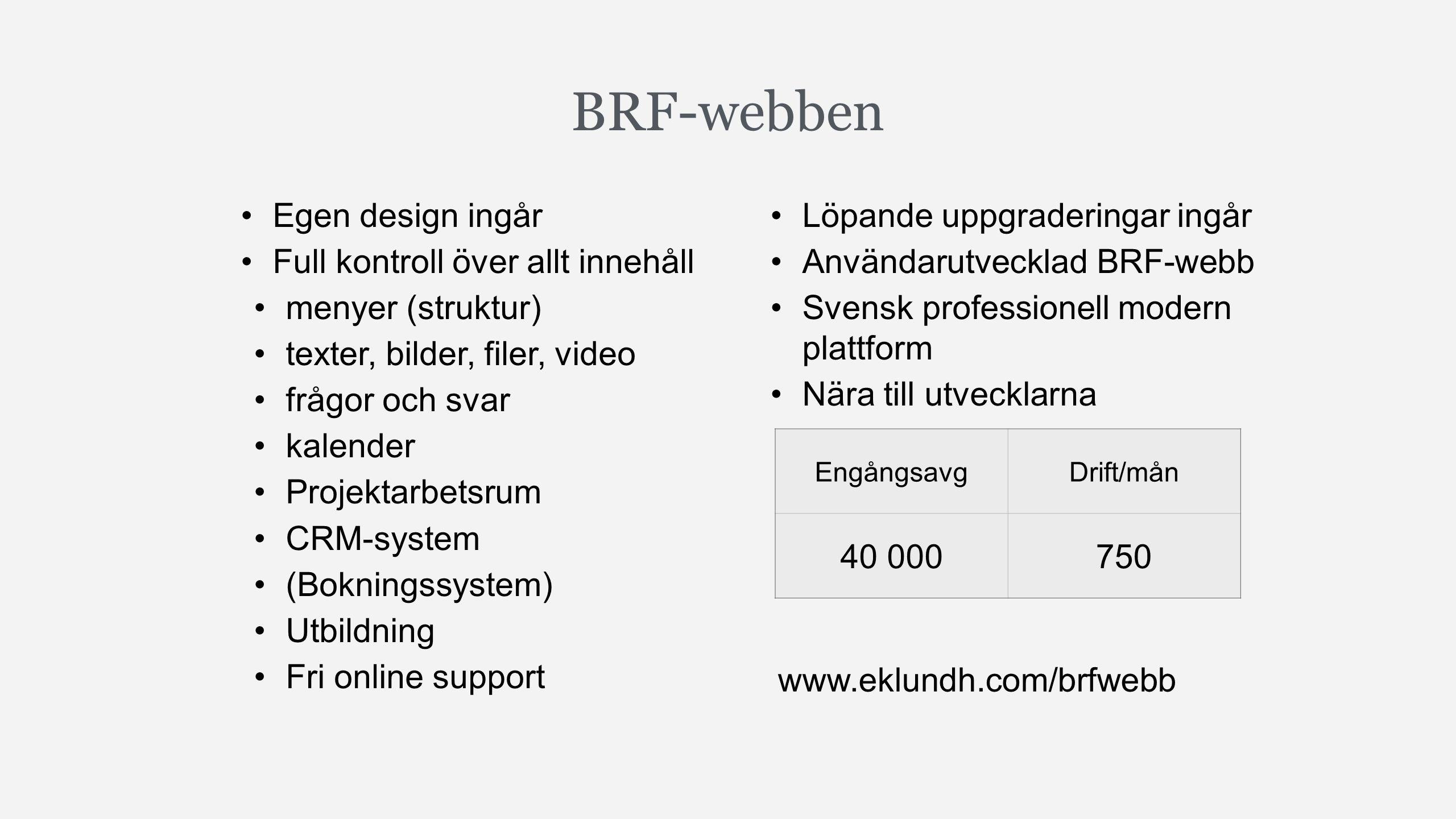 BRF-webben Egen design ingår Full kontroll över allt innehåll menyer (struktur) texter, bilder, filer, video frågor och svar kalender Projektarbetsrum CRM-system (Bokningssystem) Utbildning Fri online support Löpande uppgraderingar ingår Användarutvecklad BRF-webb Svensk professionell modern plattform Nära till utvecklarna EngångsavgDrift/mån 40 000750 www.eklundh.com/brfwebb