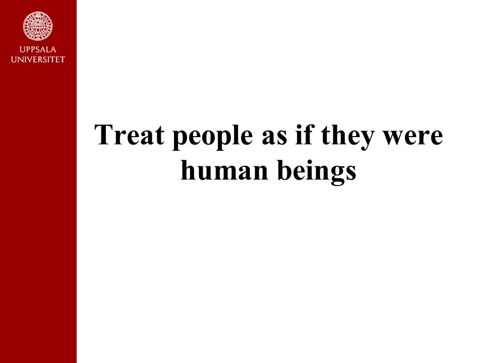 Treat people as if they were human beings