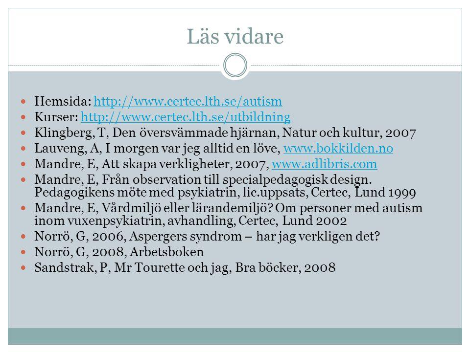 Läs vidare Hemsida: http://www.certec.lth.se/autismhttp://www.certec.lth.se/autism Kurser: http://www.certec.lth.se/utbildninghttp://www.certec.lth.se/utbildning Klingberg, T, Den översvämmade hjärnan, Natur och kultur, 2007 Lauveng, A, I morgen var jeg alltid en löve, www.bokkilden.nowww.bokkilden.no Mandre, E, Att skapa verkligheter, 2007, www.adlibris.comwww.adlibris.com Mandre, E, Från observation till specialpedagogisk design.