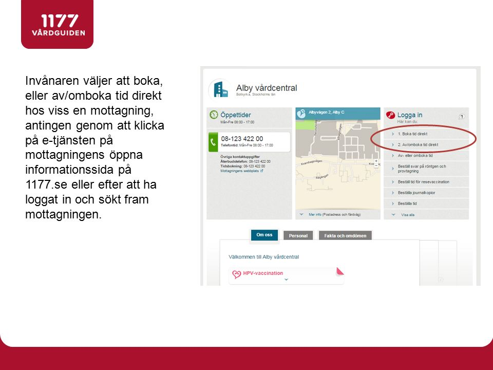 Invånaren väljer att boka, eller av/omboka tid direkt hos viss en mottagning, antingen genom att klicka på e-tjänsten på mottagningens öppna informationssida på 1177.se eller efter att ha loggat in och sökt fram mottagningen.