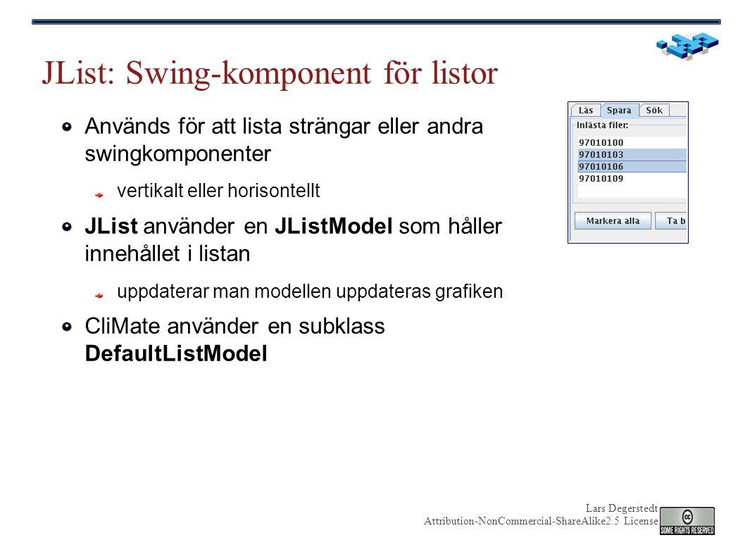 Lars Degerstedt Attribution-NonCommercial-ShareAlike2.5 License JList: Swing-komponent för listor Används för att lista strängar eller andra swingkomponenter vertikalt eller horisontellt JList använder en JListModel som håller innehållet i listan uppdaterar man modellen uppdateras grafiken CliMate använder en subklass DefaultListModel