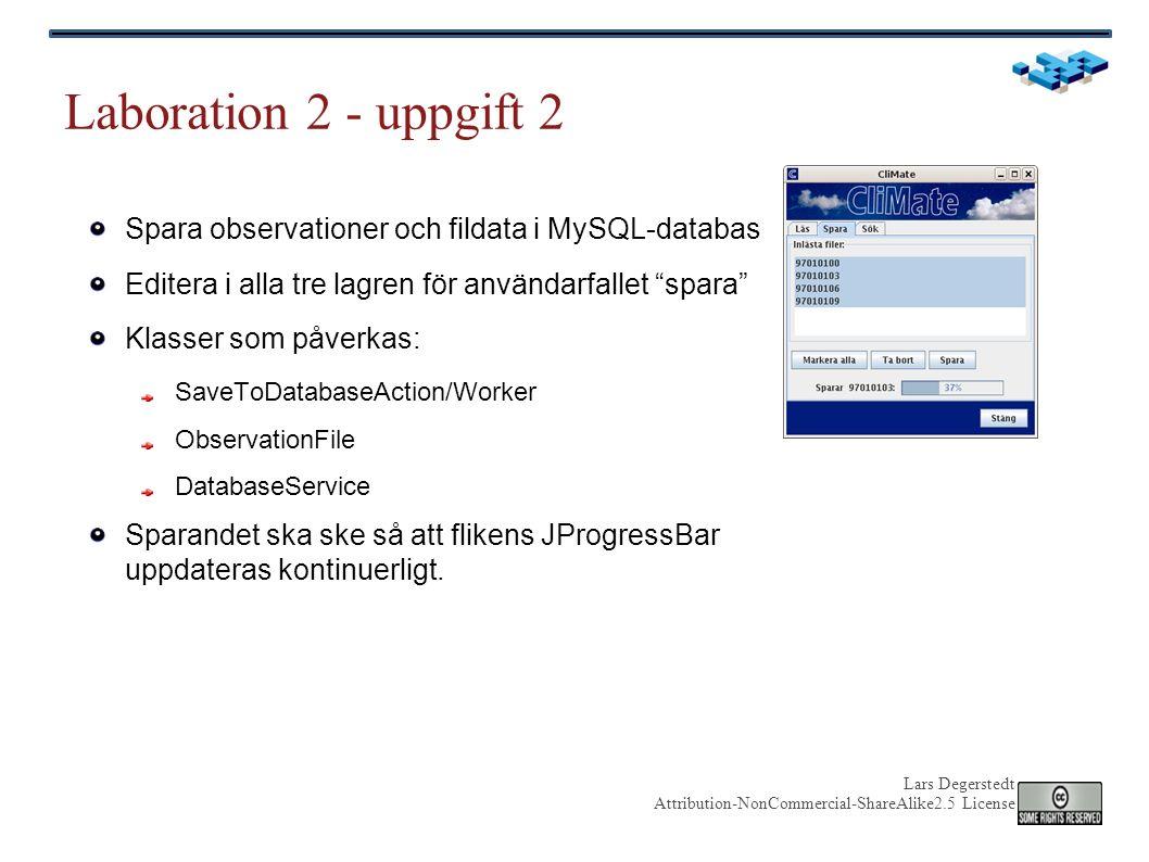 Lars Degerstedt Attribution-NonCommercial-ShareAlike2.5 License Laboration 2 - uppgift 2 Spara observationer och fildata i MySQL-databas Editera i alla tre lagren för användarfallet spara Klasser som påverkas: SaveToDatabaseAction/Worker ObservationFile DatabaseService Sparandet ska ske så att flikens JProgressBar uppdateras kontinuerligt.
