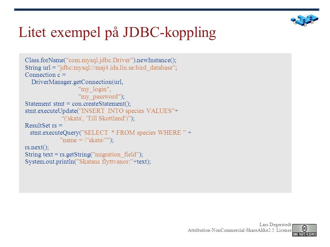 Lars Degerstedt Attribution-NonCommercial-ShareAlike2.5 License Litet exempel på JDBC-koppling Class.forName( com.mysql.jdbc.Driver ).newInstance(); String url = jdbc:mysql://maj4.ida.liu.se:bird_database ; Connection c = DriverManager.getConnection(url, my_login , my_password ); Statement stmt = con.createStatement(); stmt.executeUpdate( INSERT INTO species VALUES + ( skata , Till Skottland ) ); ResultSet rs = stmt.executeQuery( SELECT * FROM species WHERE + name = \ skata\ ); rs.next(); String text = rs.getString( migration_field ); System.out.println( Skatans flyttvanor: +text);