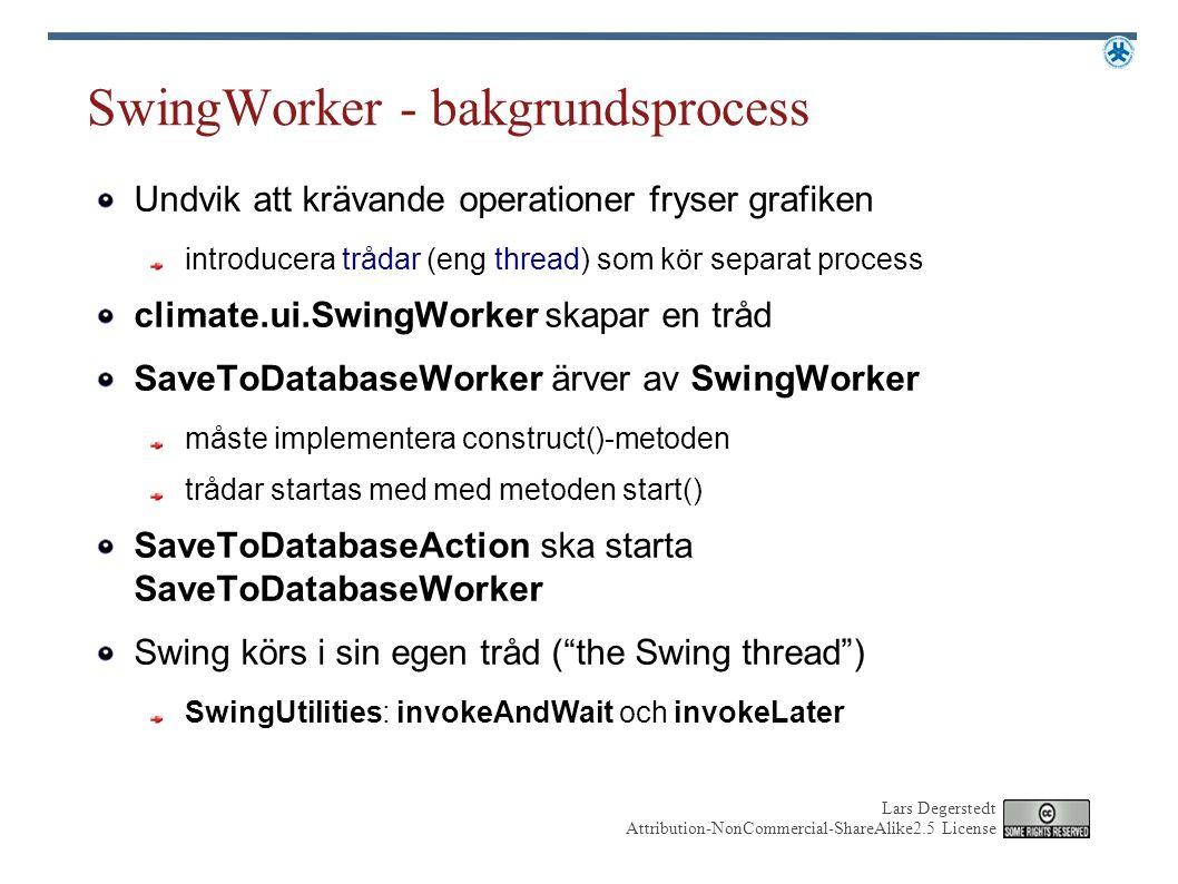 Lars Degerstedt Attribution-NonCommercial-ShareAlike2.5 License SwingWorker - bakgrundsprocess Undvik att krävande operationer fryser grafiken introducera trådar (eng thread) som kör separat process climate.ui.SwingWorker skapar en tråd SaveToDatabaseWorker ärver av SwingWorker måste implementera construct()-metoden trådar startas med med metoden start() SaveToDatabaseAction ska starta SaveToDatabaseWorker Swing körs i sin egen tråd ( the Swing thread ) SwingUtilities: invokeAndWait och invokeLater