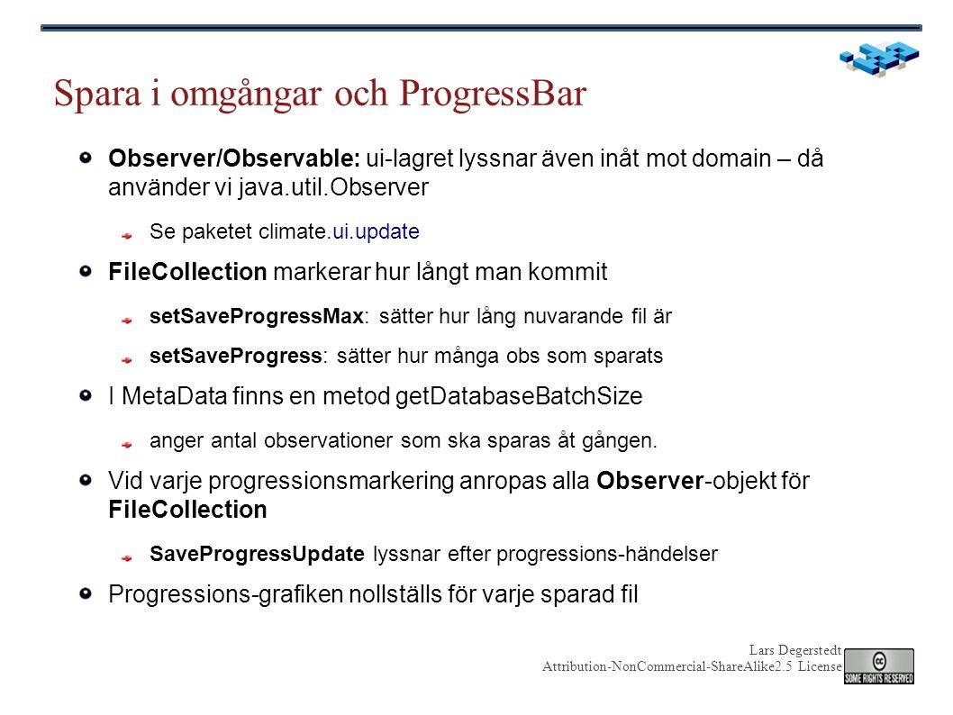 Lars Degerstedt Attribution-NonCommercial-ShareAlike2.5 License Spara i omgångar och ProgressBar Observer/Observable: ui-lagret lyssnar även inåt mot domain – då använder vi java.util.Observer Se paketet climate.ui.update FileCollection markerar hur långt man kommit setSaveProgressMax: sätter hur lång nuvarande fil är setSaveProgress: sätter hur många obs som sparats I MetaData finns en metod getDatabaseBatchSize anger antal observationer som ska sparas åt gången.