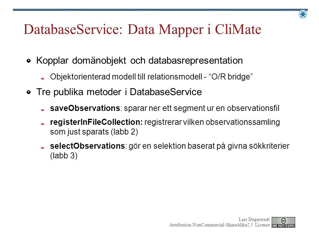 Lars Degerstedt Attribution-NonCommercial-ShareAlike2.5 License DatabaseService: Data Mapper i CliMate Kopplar domänobjekt och databasrepresentation Objektorienterad modell till relationsmodell - O/R bridge Tre publika metoder i DatabaseService saveObservations: sparar ner ett segment ur en observationsfil registerInFileCollection: registrerar vilken observationssamling som just sparats (labb 2) selectObservations: gör en selektion baserat på givna sökkriterier (labb 3)