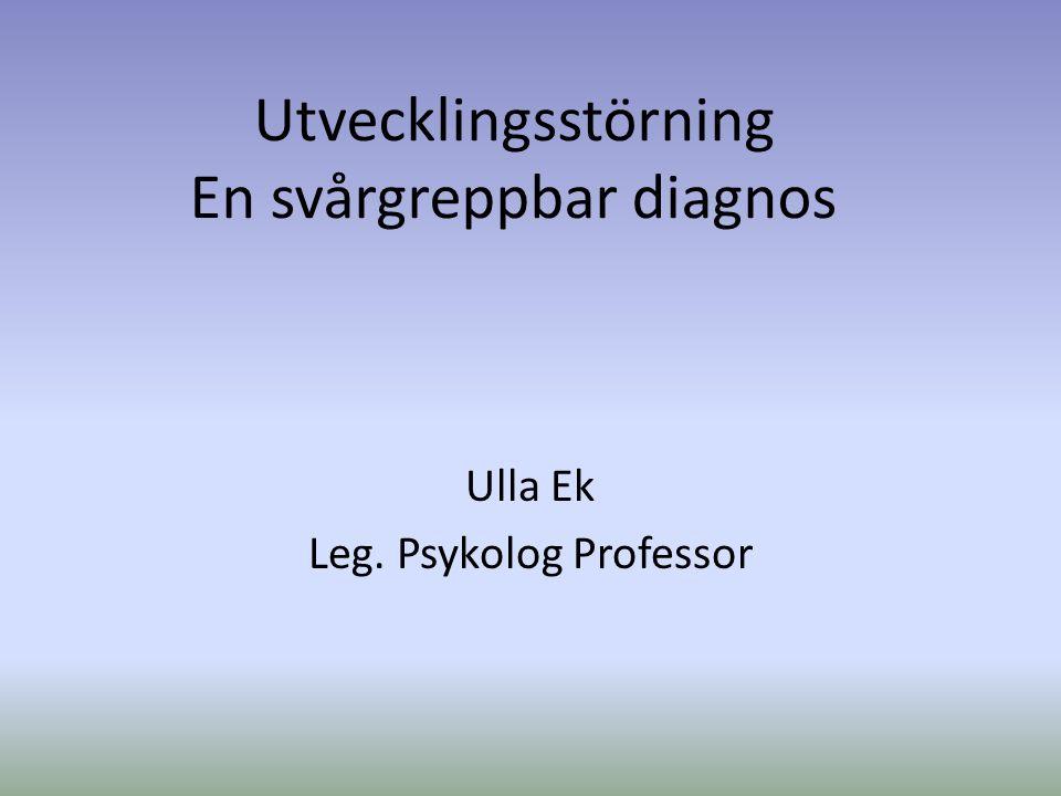 Utvecklingsstörning En svårgreppbar diagnos Ulla Ek Leg. Psykolog Professor