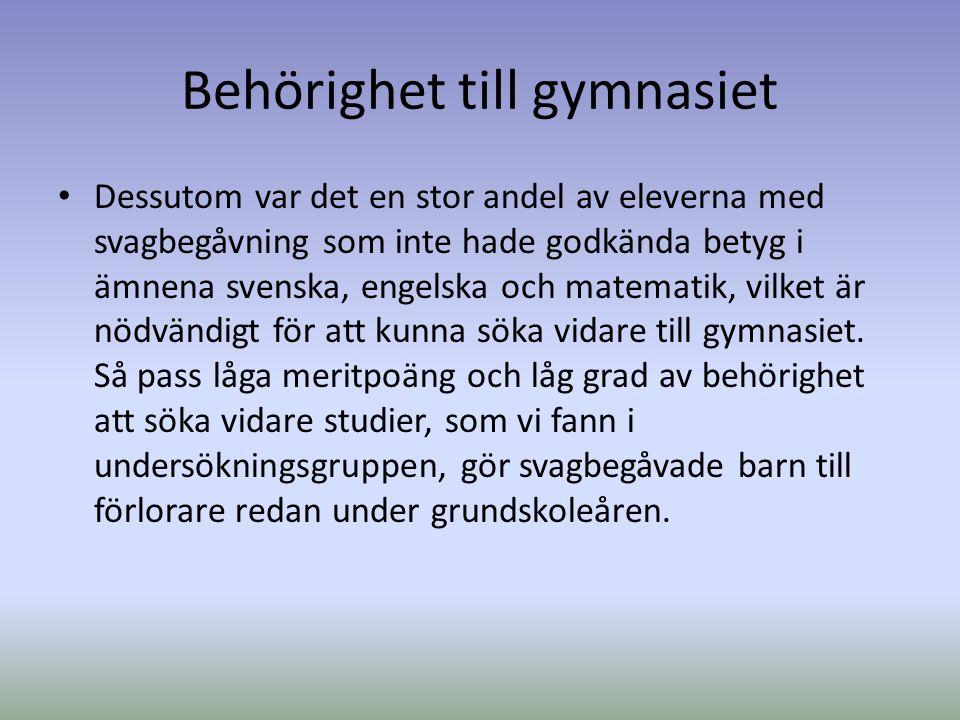 Behörighet till gymnasiet Dessutom var det en stor andel av eleverna med svagbegåvning som inte hade godkända betyg i ämnena svenska, engelska och matematik, vilket är nödvändigt för att kunna söka vidare till gymnasiet.