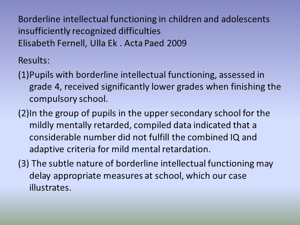 Borderline intellectual functioning in children and adolescents insufficiently recognized difficulties Elisabeth Fernell, Ulla Ek. Acta Paed 2009 Resu