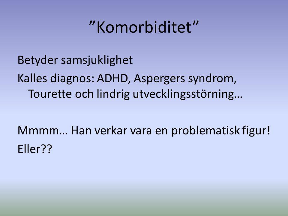 Komorbiditet Betyder samsjuklighet Kalles diagnos: ADHD, Aspergers syndrom, Tourette och lindrig utvecklingsstörning… Mmmm… Han verkar vara en problematisk figur.