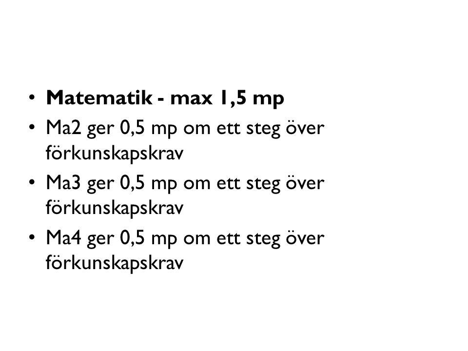 Matematik - max 1,5 mp Ma2 ger 0,5 mp om ett steg över förkunskapskrav Ma3 ger 0,5 mp om ett steg över förkunskapskrav Ma4 ger 0,5 mp om ett steg över