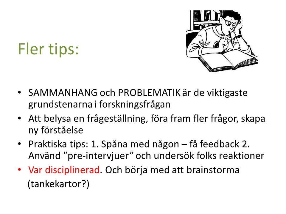 Fler tips: SAMMANHANG och PROBLEMATIK är de viktigaste grundstenarna i forskningsfrågan Att belysa en frågeställning, föra fram fler frågor, skapa ny förståelse Praktiska tips: 1.