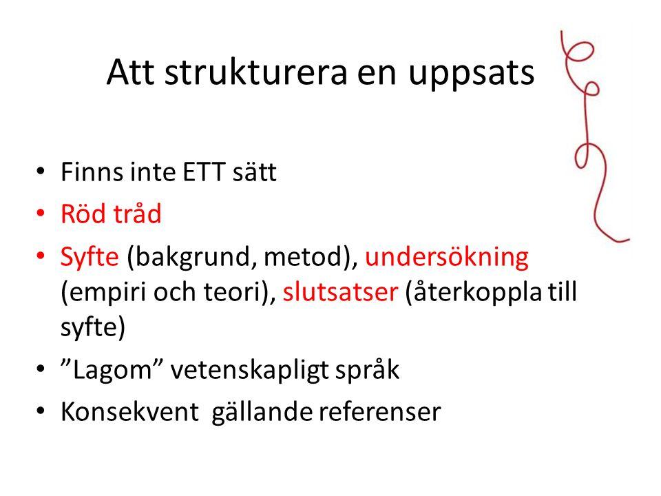 Att strukturera en uppsats Finns inte ETT sätt Röd tråd Syfte (bakgrund, metod), undersökning (empiri och teori), slutsatser (återkoppla till syfte) Lagom vetenskapligt språk Konsekvent gällande referenser