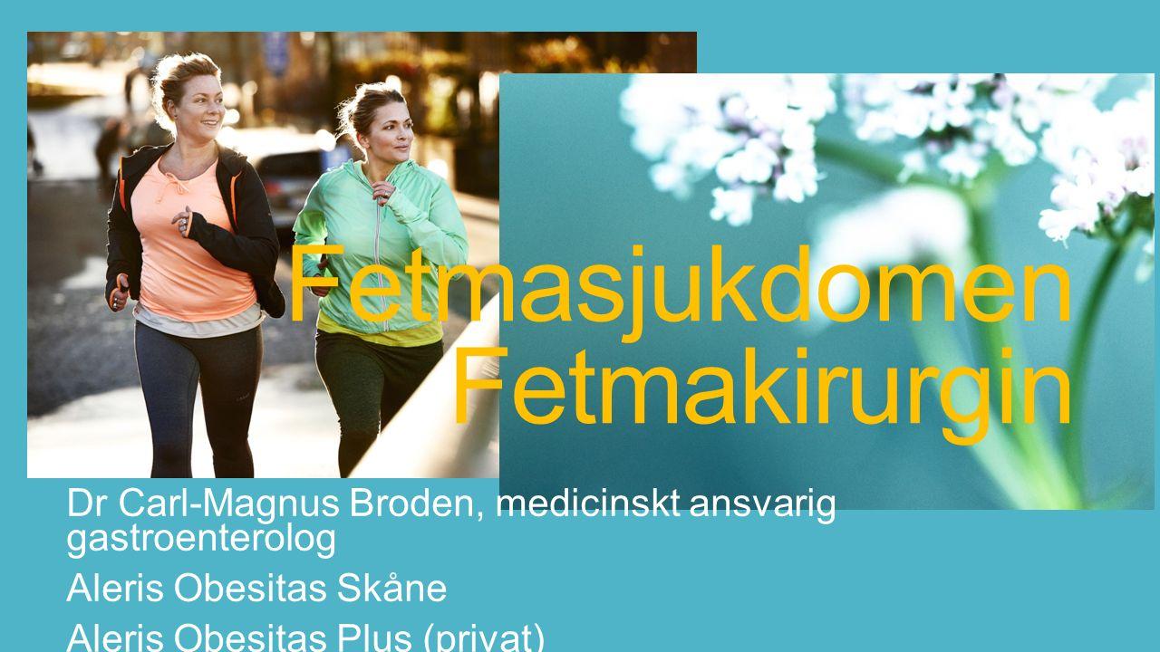 Fetmasjukdomen Fetmakirurgin Dr Carl-Magnus Broden, medicinskt ansvarig gastroenterolog Aleris Obesitas Skåne Aleris Obesitas Plus (privat)