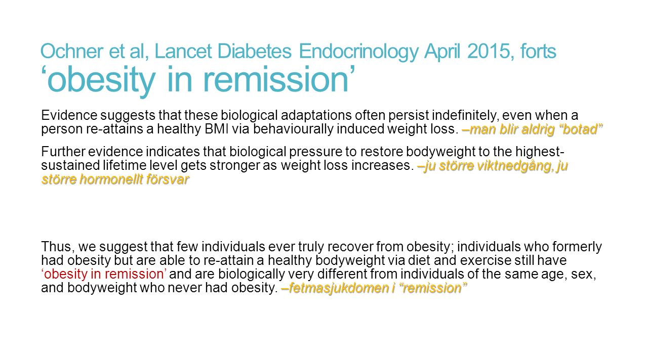Ochner et al, Lancet Diabetes Endocrinology April 2015, forts 'obesity in remission' –man blir aldrig botad Evidence suggests that these biological adaptations often persist indefinitely, even when a person re-attains a healthy BMI via behaviourally induced weight loss.