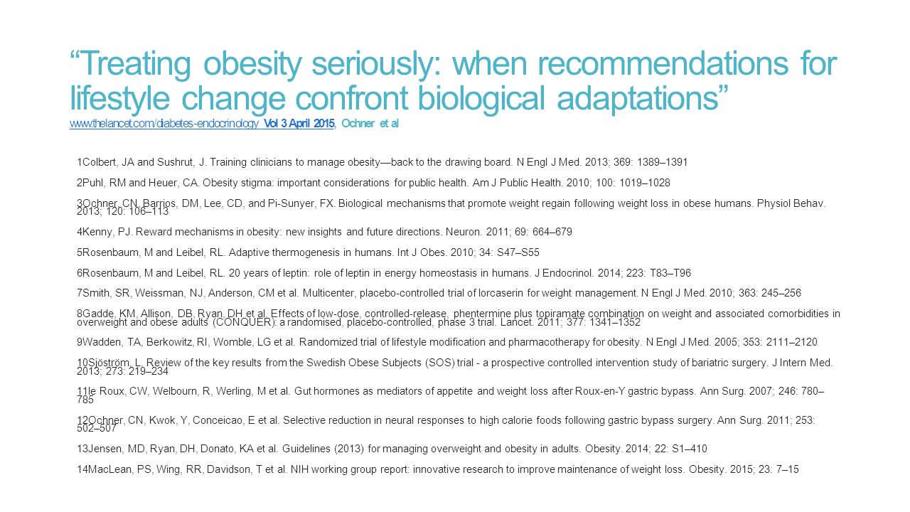 Treating obesity seriously: when recommendations for lifestyle change confront biological adaptations www.thelancet.com/diabetes-endocrinology Vol 3 April 2015, Ochner et al www.thelancet.com/diabetes-endocrinology Vol 3 April 2015 1Colbert, JA and Sushrut, J.