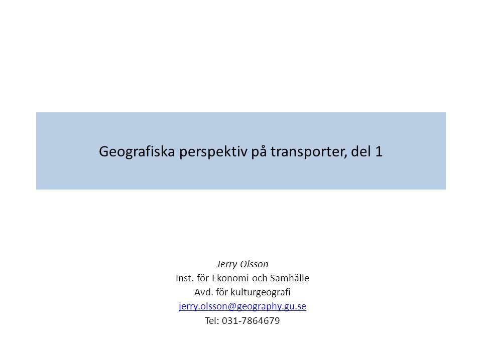Geografiska perspektiv på transporter, del 1 Jerry Olsson Inst. för Ekonomi och Samhälle Avd. för kulturgeografi jerry.olsson@geography.gu.se Tel: 031