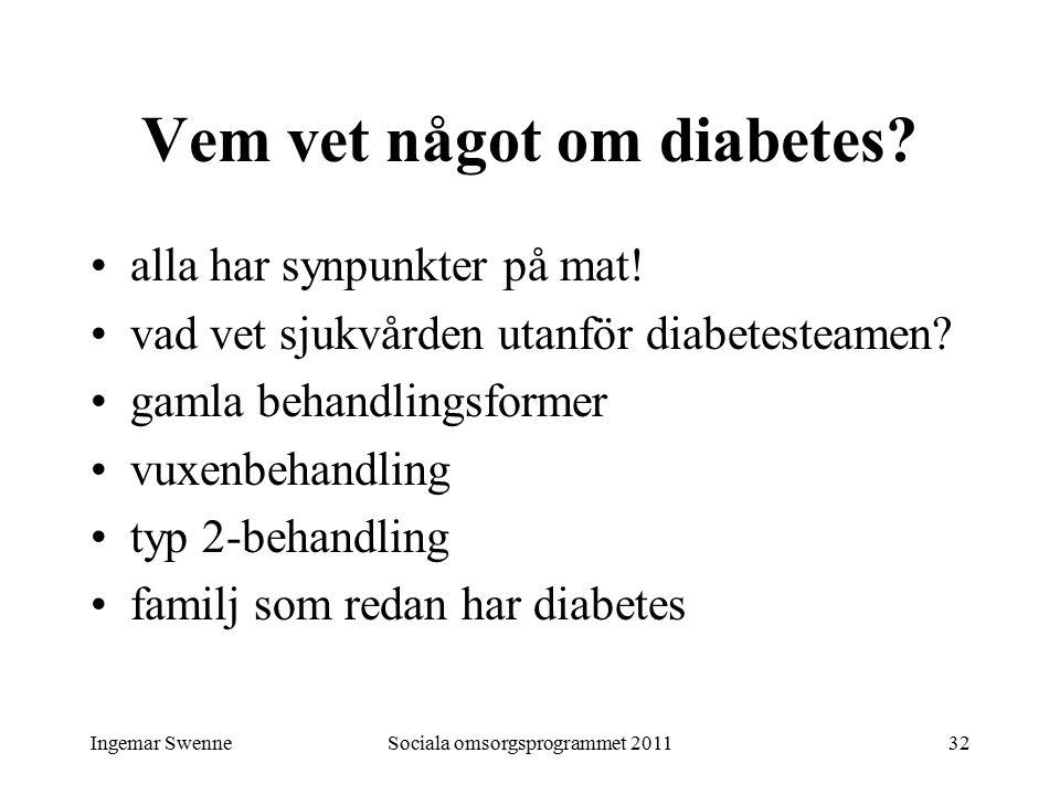 Ingemar SwenneSociala omsorgsprogrammet 201132 Vem vet något om diabetes? alla har synpunkter på mat! vad vet sjukvården utanför diabetesteamen? gamla