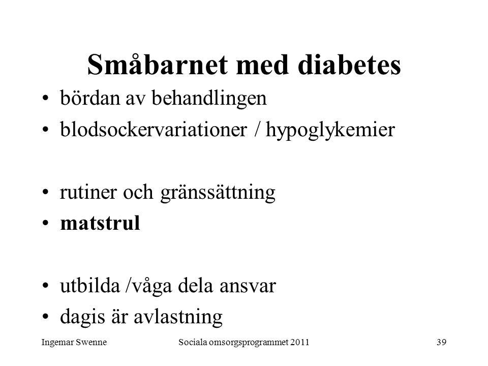 Ingemar SwenneSociala omsorgsprogrammet 201139 Småbarnet med diabetes bördan av behandlingen blodsockervariationer / hypoglykemier rutiner och gränssättning matstrul utbilda /våga dela ansvar dagis är avlastning
