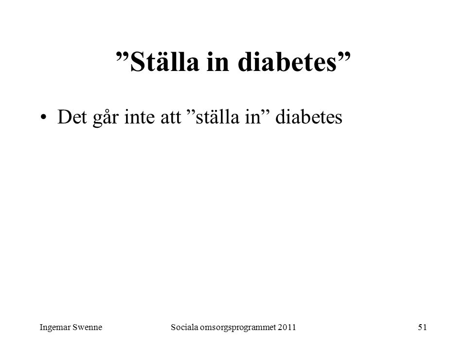 """Ingemar SwenneSociala omsorgsprogrammet 201151 """"Ställa in diabetes"""" Det går inte att """"ställa in"""" diabetes"""