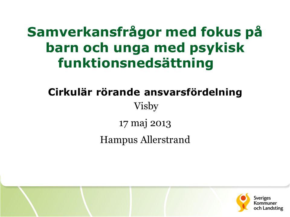 Samverkansfrågor med fokus på barn och unga med psykisk funktionsnedsättning Cirkulär rörande ansvarsfördelning Visby 17 maj 2013 Hampus Allerstrand