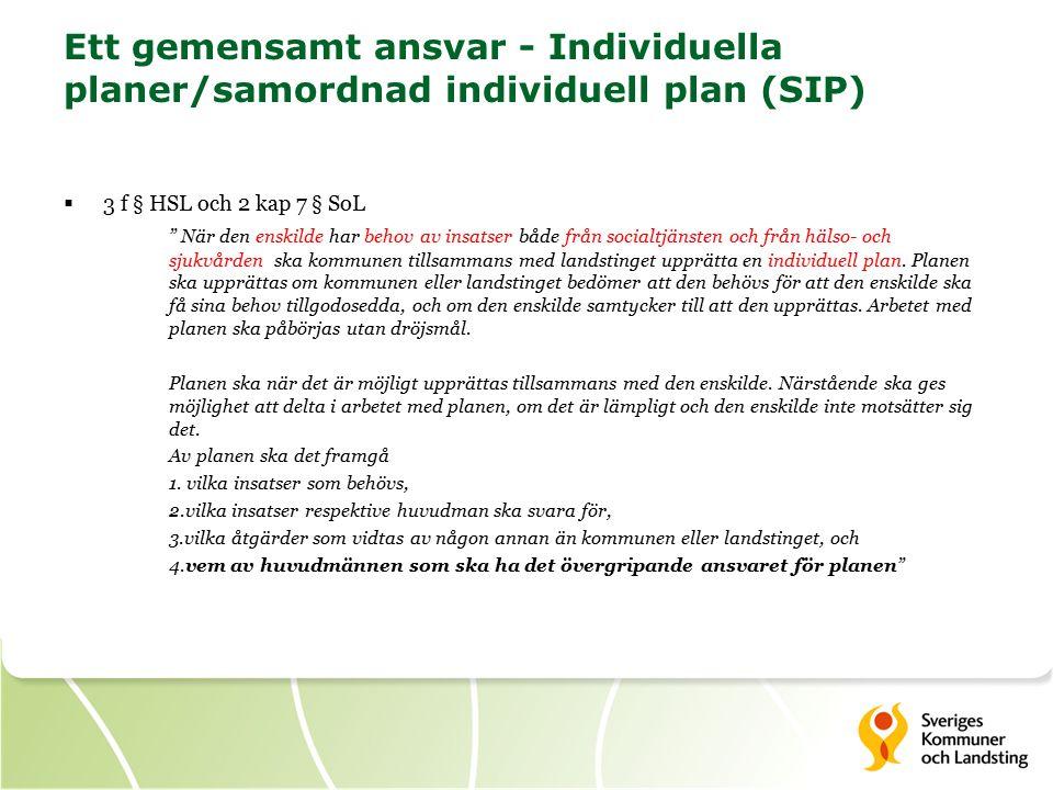 Ett gemensamt ansvar - Individuella planer/samordnad individuell plan (SIP)  3 f § HSL och 2 kap 7 § SoL När den enskilde har behov av insatser både från socialtjänsten och från hälso- och sjukvården ska kommunen tillsammans med landstinget upprätta en individuell plan.