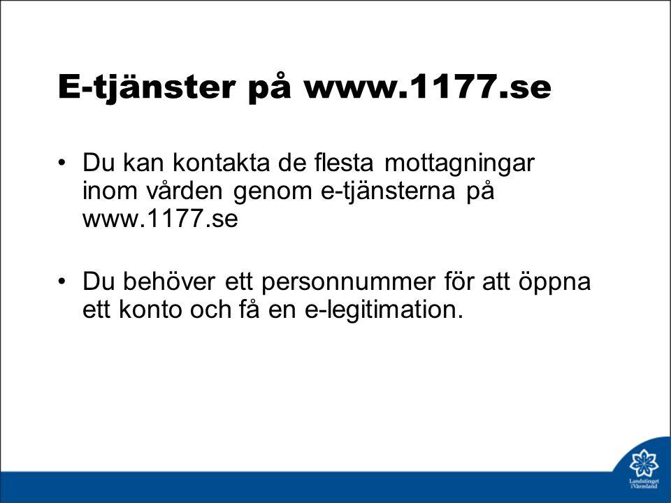 E-tjänster på www.1177.se Du kan kontakta de flesta mottagningar inom vården genom e-tjänsterna på www.1177.se Du behöver ett personnummer för att öppna ett konto och få en e-legitimation.