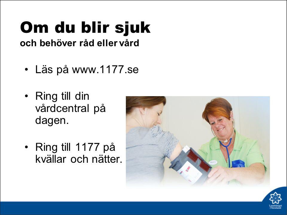 Om du blir sjuk och behöver råd eller vård Läs på www.1177.se Ring till din vårdcentral på dagen.