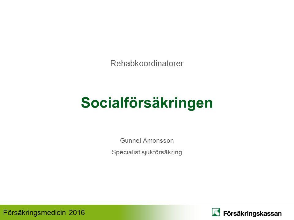 Försäkringsmedicin 2016 Socialförsäkringen Gunnel Amonsson Specialist sjukförsäkring Rehabkoordinatorer