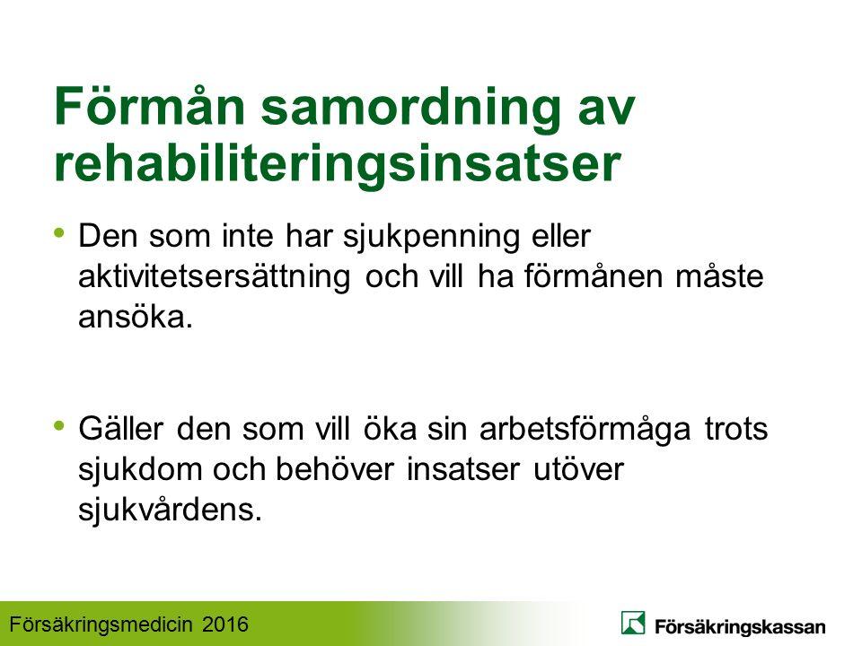 Försäkringsmedicin 2016 Förmån samordning av rehabiliteringsinsatser Den som inte har sjukpenning eller aktivitetsersättning och vill ha förmånen måste ansöka.