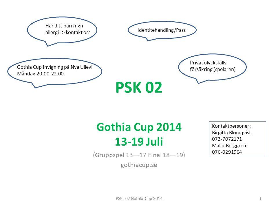 PSK 02 Gothia Cup 2014 13-19 Juli (Gruppspel 13—17 Final 18—19) gothiacup.se Gothia Cup Invigning på Nya Ullevi Måndag 20.00-22.00 Identitehandling/Pass Kontaktpersoner: Birgitta Blomqvist 073-7072171 Malin Berggren 076-0291964 Privat olycksfalls försäkring (spelaren) Har ditt barn ngn allergi -> kontakt oss 1PSK -02 Gothia Cup 2014
