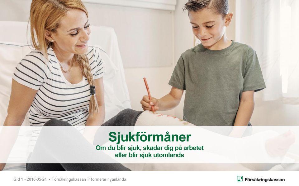 Sid 1 2016-05-24 Försäkringskassan informerar nyanlända Sjukförmåner Om du blir sjuk, skadar dig på arbetet eller blir sjuk utomlands