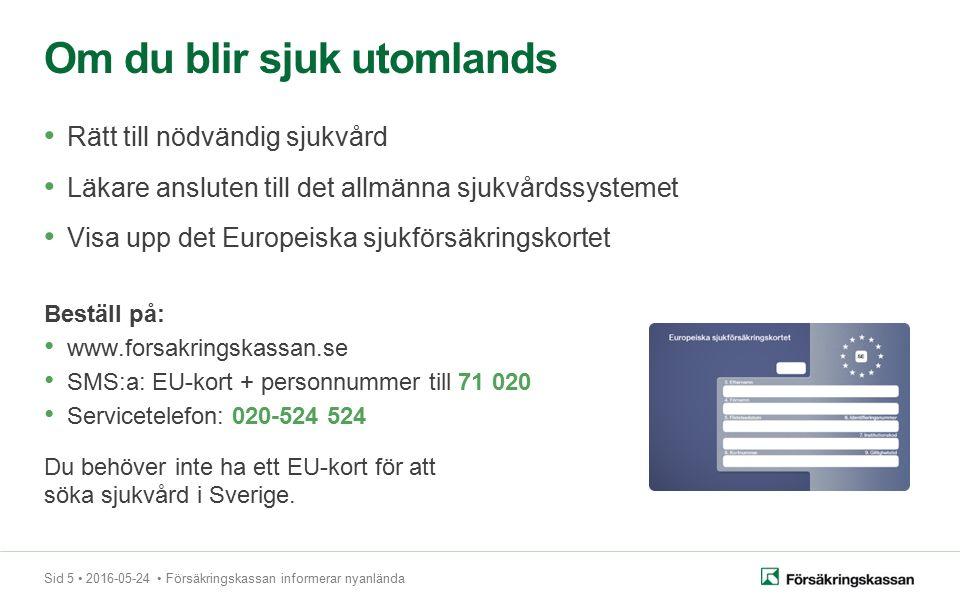 Sid 5 2016-05-24 Försäkringskassan informerar nyanlända Rätt till nödvändig sjukvård Läkare ansluten till det allmänna sjukvårdssystemet Visa upp det Europeiska sjukförsäkringskortet Beställ på: www.forsakringskassan.se SMS:a: EU-kort + personnummer till 71 020 Servicetelefon: 020-524 524 Du behöver inte ha ett EU-kort för att söka sjukvård i Sverige.