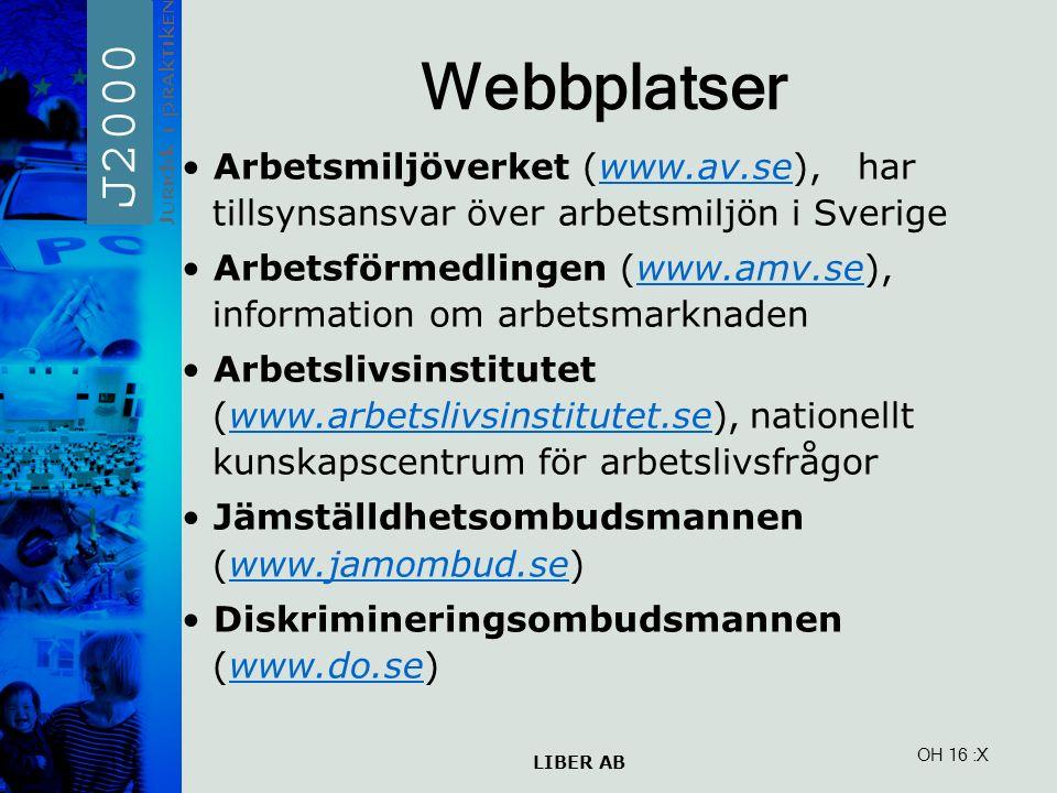 LIBER AB OH 16 Webbplatser Arbetsmiljöverket (www.av.se), har tillsynsansvar över arbetsmiljön i Sverigewww.av.se Arbetsförmedlingen (www.amv.se), information om arbetsmarknadenwww.amv.se Arbetslivsinstitutet (www.arbetslivsinstitutet.se), nationellt kunskapscentrum för arbetslivsfrågorwww.arbetslivsinstitutet.se Jämställdhetsombudsmannen (www.jamombud.se)www.jamombud.se Diskrimineringsombudsmannen (www.do.se)www.do.se :X